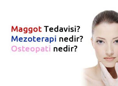 Maggot Tedavisi? Mezoterapi nedir? Osteopati nedir?