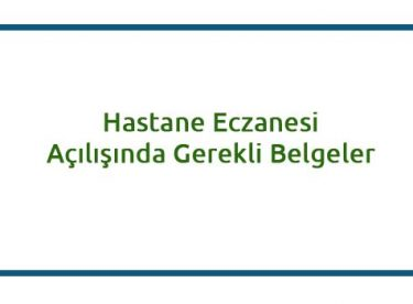 HASTANE ECZANESİ AÇILIŞINDA İSTENEN BELGELER